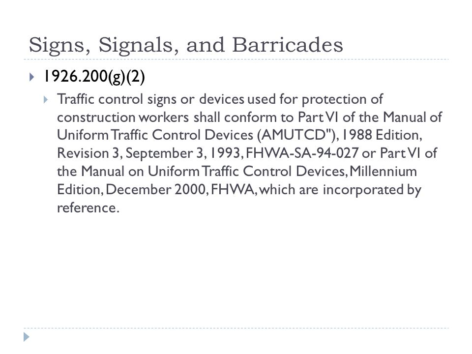 Signs, Signals, and Barricades  1926.200(g)(2)  Traffic control signs or devices used for protection of construction workers shall conform to Part VI of the Manual of Uniform Traffic Control Devices (AMUTCD ), 1988 Edition, Revision 3, September 3, 1993, FHWA-SA-94-027 or Part VI of the Manual on Uniform Traffic Control Devices, Millennium Edition, December 2000, FHWA, which are incorporated by reference.