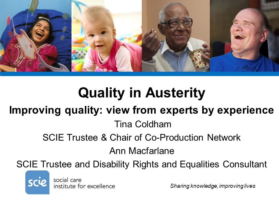 Sharing knowledge, improving lives Quality in Austerity Improving quality: view from experts by experience Tina Coldham SCIE Trustee & Chair of Co-Production Network Ann Macfarlane SCIE Trustee and Disability Rights and Equalities Consultant