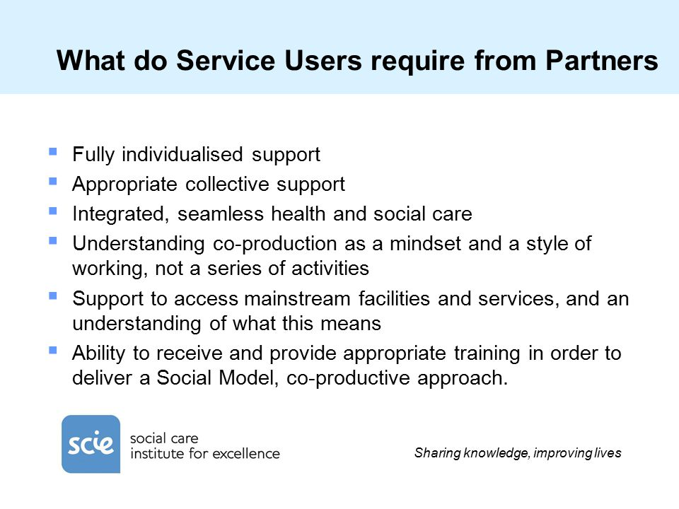 Sharing knowledge, improving lives What do Service Users require from Partners  Fully individualised support  Appropriate collective support  Integrated, seamless health and social care  Understanding co-production as a mindset and a style of working, not a series of activities  Support to access mainstream facilities and services, and an understanding of what this means  Ability to receive and provide appropriate training in order to deliver a Social Model, co-productive approach.