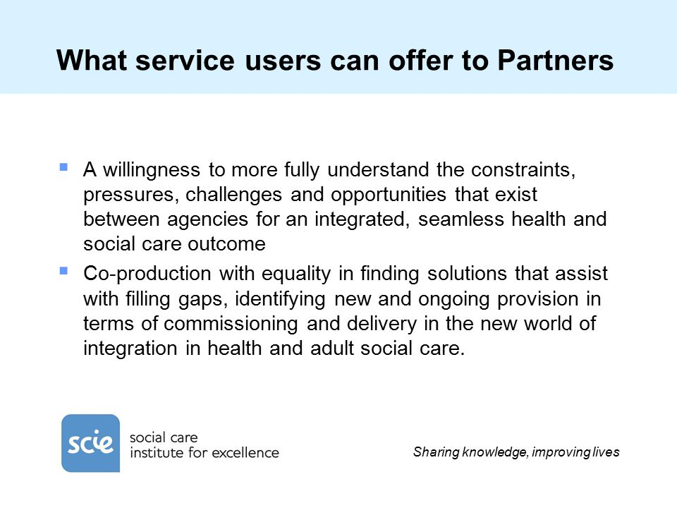 Sharing knowledge, improving lives What service users can offer to Partners  A willingness to more fully understand the constraints, pressures, challenges and opportunities that exist between agencies for an integrated, seamless health and social care outcome  Co-production with equality in finding solutions that assist with filling gaps, identifying new and ongoing provision in terms of commissioning and delivery in the new world of integration in health and adult social care.