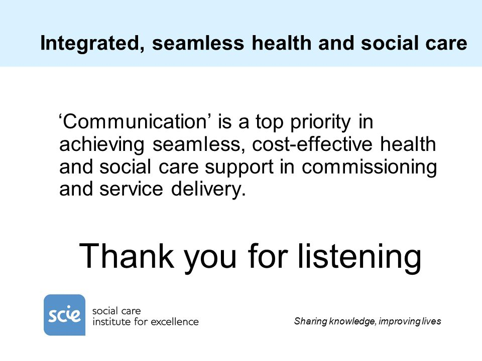 Sharing knowledge, improving lives Integrated, seamless health and social care 'Communication' is a top priority in achieving seamless, cost-effective