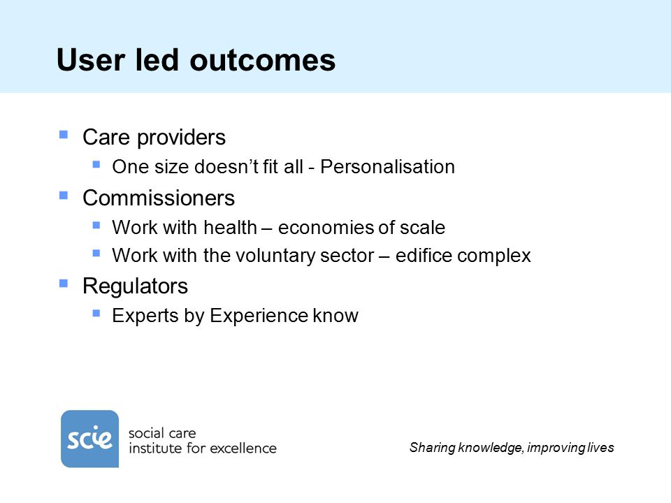 Sharing knowledge, improving lives User led outcomes  Care providers  One size doesn't fit all - Personalisation  Commissioners  Work with health – economies of scale  Work with the voluntary sector – edifice complex  Regulators  Experts by Experience know