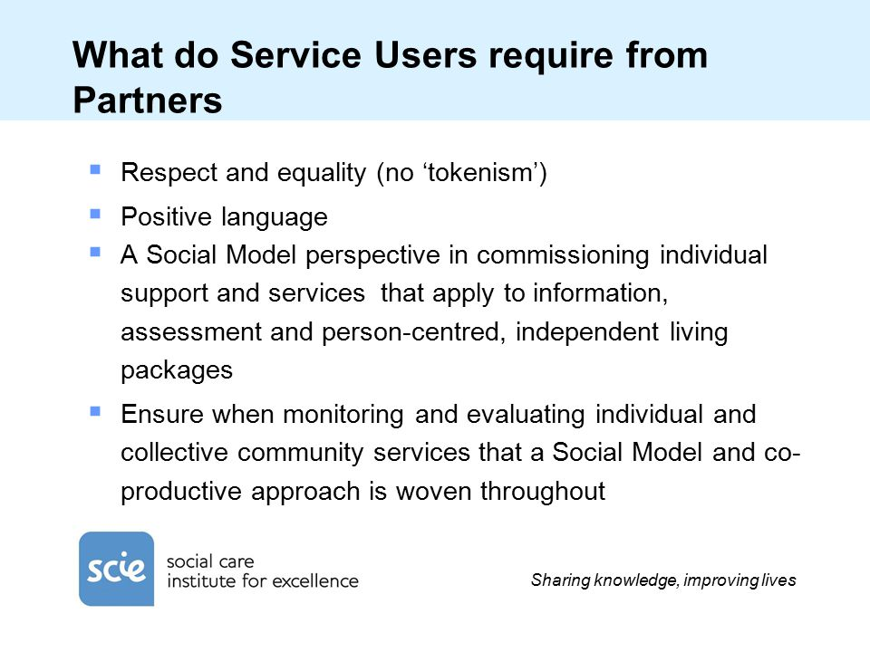 Sharing knowledge, improving lives What do Service Users require from Partners  Respect and equality (no 'tokenism')  Positive language  A Social Model perspective in commissioning individual support and services that apply to information, assessment and person-centred, independent living packages  Ensure when monitoring and evaluating individual and collective community services that a Social Model and co- productive approach is woven throughout