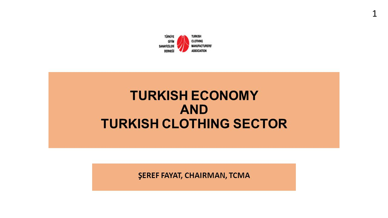 TURKISH ECONOMY AND TURKISH CLOTHING SECTOR ŞEREF FAYAT, CHAIRMAN, TCMA 1