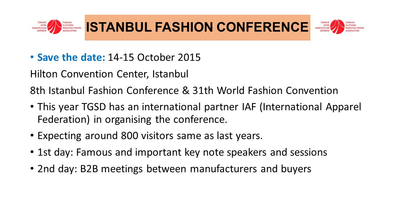 Save the date: 14-15 October 2015 Hilton Convention Center, Istanbul 8th Istanbul Fashion Conference & 31th World Fashion Convention This year TGSD has an international partner IAF (International Apparel Federation) in organising the conference.