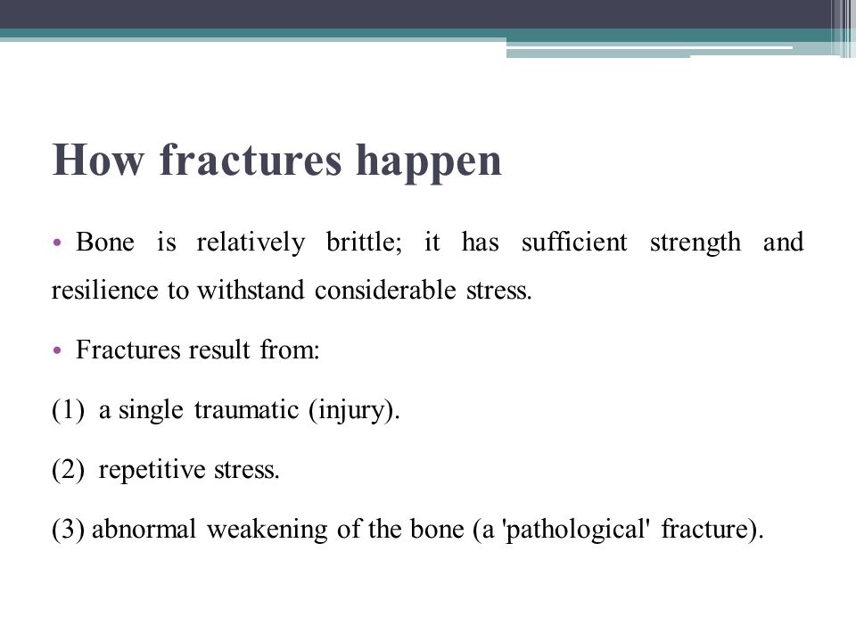 Pathological fractures Fractures may occur even with normal stresses if the bone has been weakened (e.g.