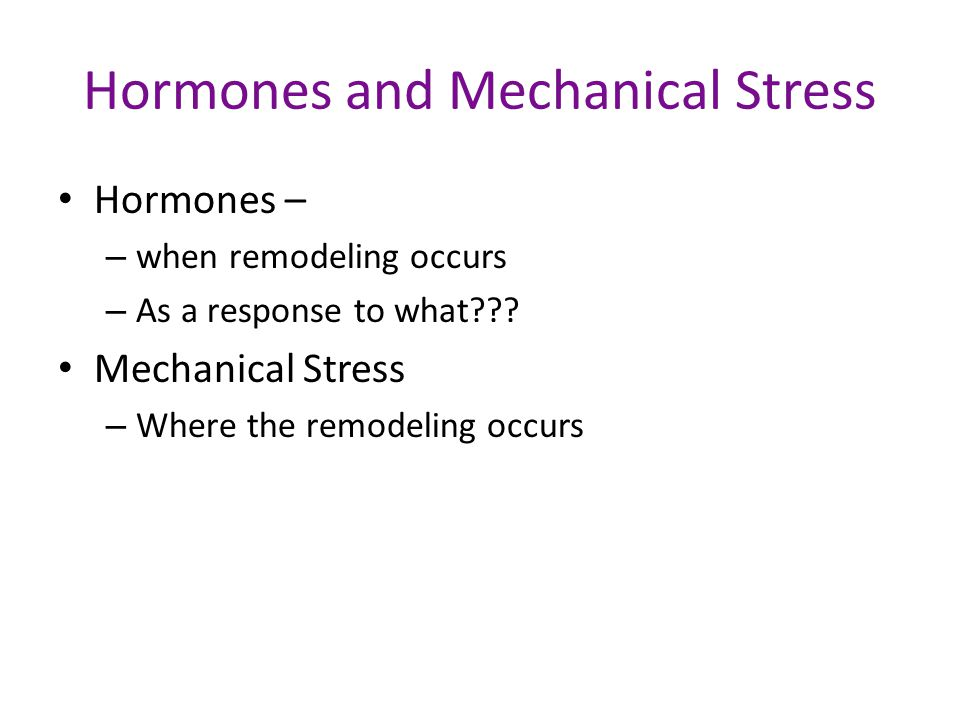 Hormones and Mechanical Stress Hormones – – when remodeling occurs – As a response to what??.