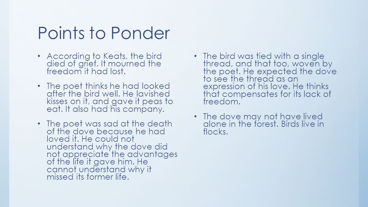 Points to Ponder According to Keats, the bird died of grief. It mourned the freedom it had lost. The poet thinks he had looked after the bird well. He