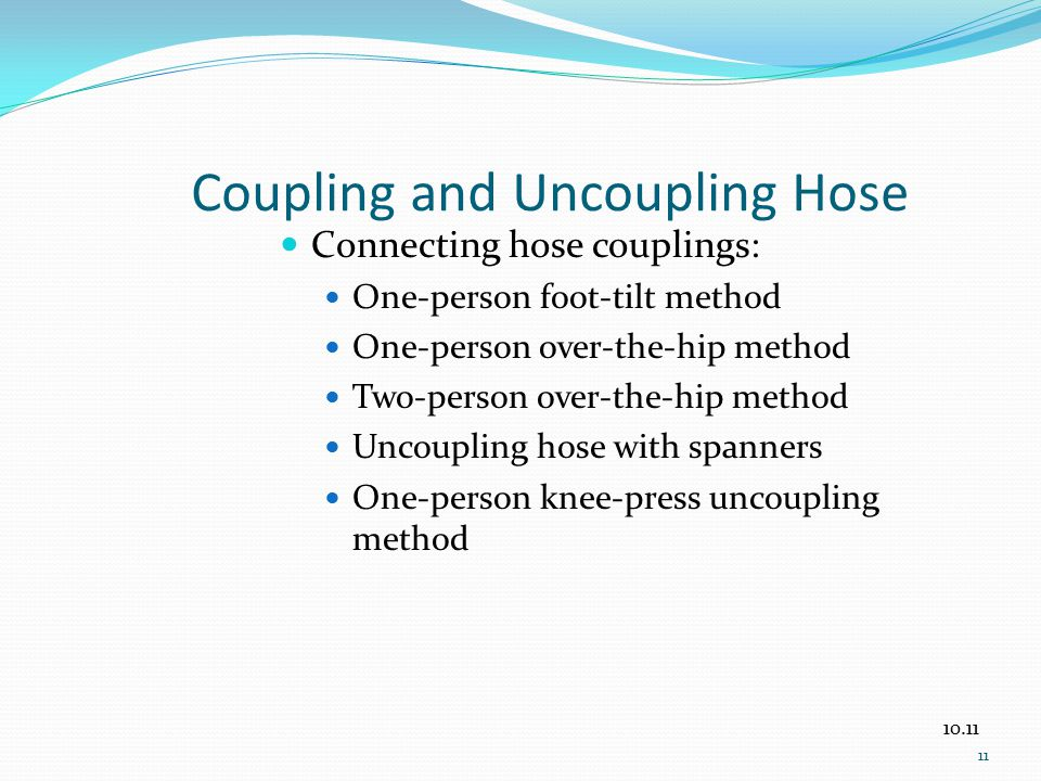 Coupling and Uncoupling Hose Connecting hose couplings: One-person foot-tilt method One-person over-the-hip method Two-person over-the-hip method Unco