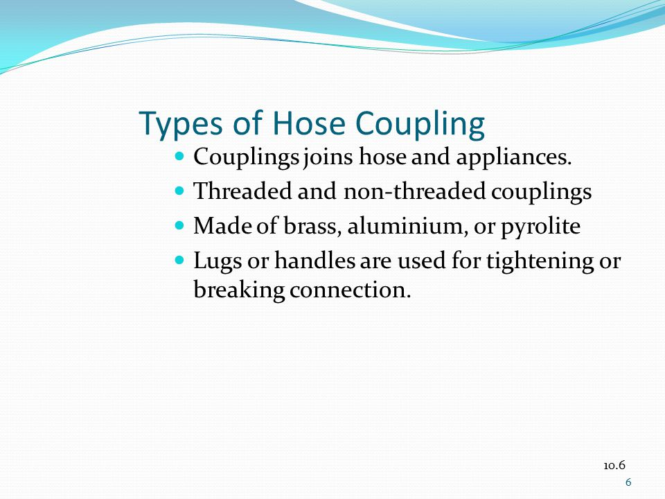 Types of Hose Coupling Couplings joins hose and appliances. Threaded and non-threaded couplings Made of brass, aluminium, or pyrolite Lugs or handles