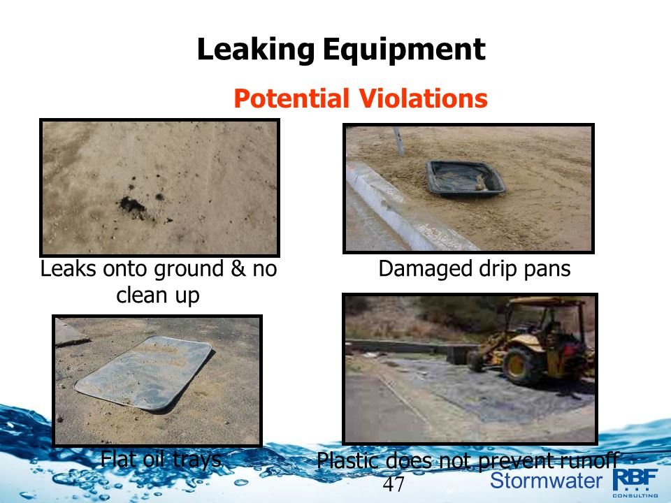 Stormwater 47 Leaking Equipment Potential Violations Leaks onto ground & no clean up Damaged drip pans Flat oil trays Plastic does not prevent runoff