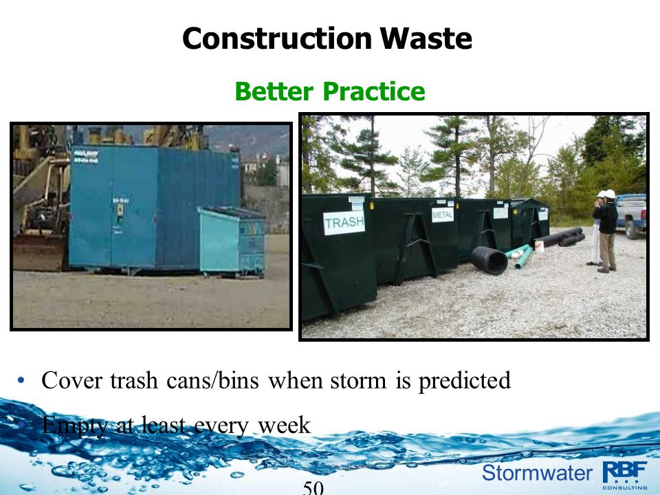 Stormwater 50 Cover trash cans/bins when storm is predicted Empty at least every week Construction Waste Better Practice