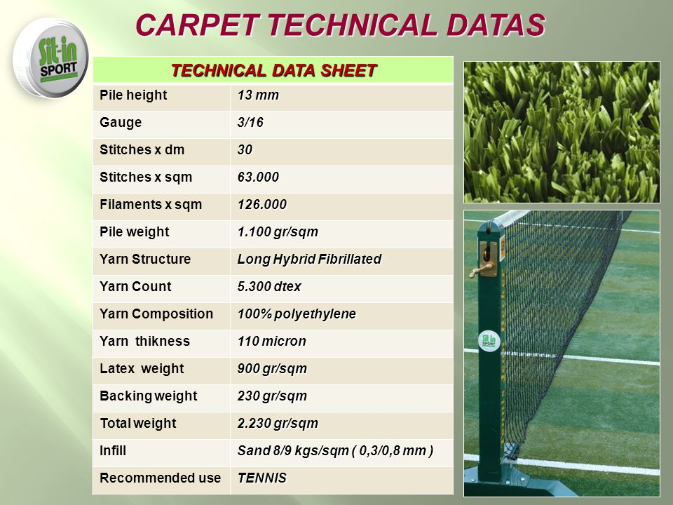 TECHNICAL DATA SHEET Pile height 13 mm Gauge3/16 Stitches x dm30 Stitches x sqm63.000 Filaments x sqm126.000 Pile weight 1.100 gr/sqm Yarn Structure Long Hybrid Fibrillated Yarn Count 5.300 dtex Yarn Composition 100% polyethylene Yarn thikness 110 micron Latex weight 900 gr/sqm Backing weight 230 gr/sqm Total weight 2.230 gr/sqm Infill Sand 8/9 kgs/sqm ( 0,3/0,8 mm ) Recommended useTENNIS CARPET TECHNICAL DATAS