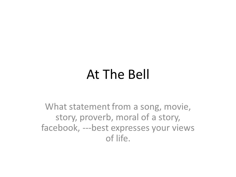 At The Bell What statement from a song, movie, story, proverb, moral of a story, facebook, ---best expresses your views of life.