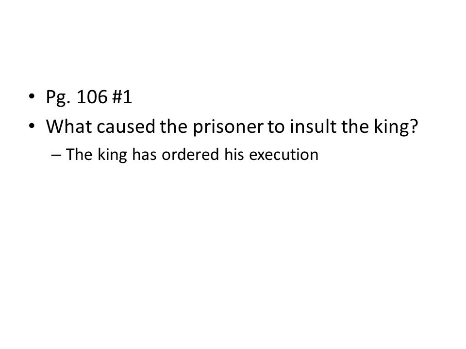 Pg. 106 #1 What caused the prisoner to insult the king – The king has ordered his execution