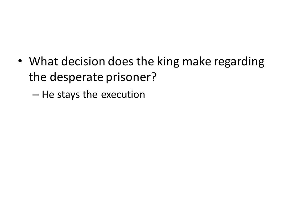 What decision does the king make regarding the desperate prisoner – He stays the execution