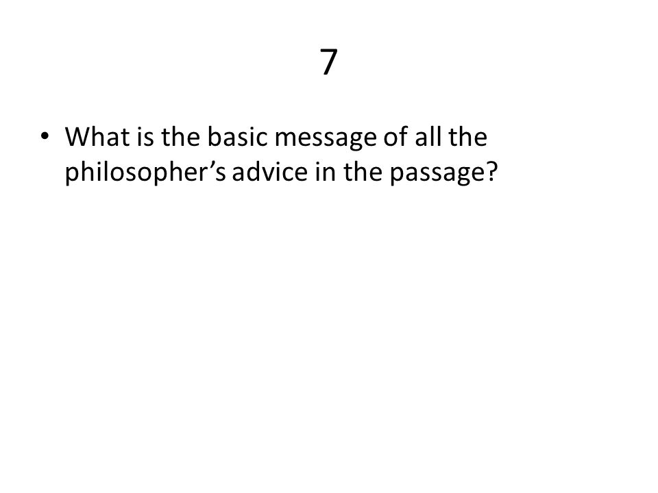 7 What is the basic message of all the philosopher's advice in the passage