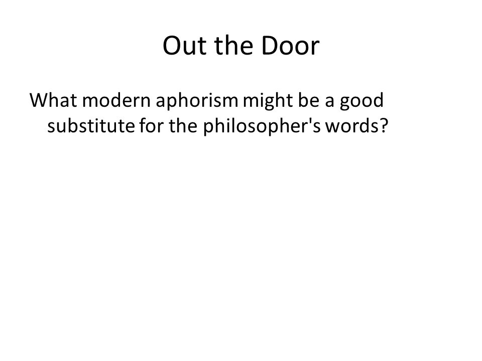Out the Door What modern aphorism might be a good substitute for the philosopher s words
