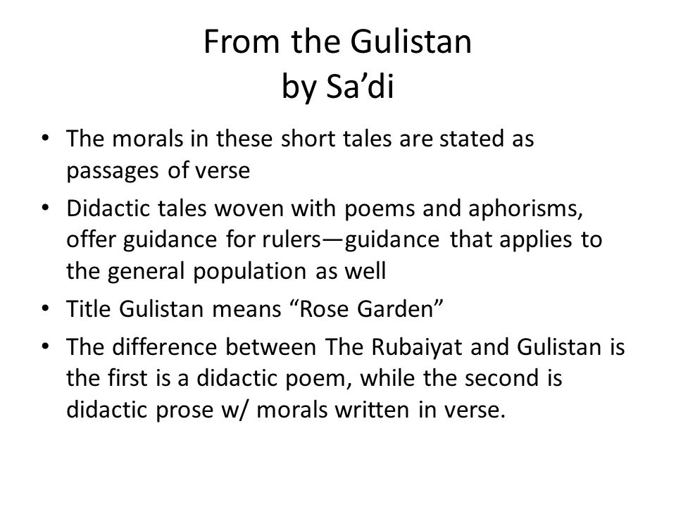 From the Gulistan by Sa'di The morals in these short tales are stated as passages of verse Didactic tales woven with poems and aphorisms, offer guidance for rulers—guidance that applies to the general population as well Title Gulistan means Rose Garden The difference between The Rubaiyat and Gulistan is the first is a didactic poem, while the second is didactic prose w/ morals written in verse.