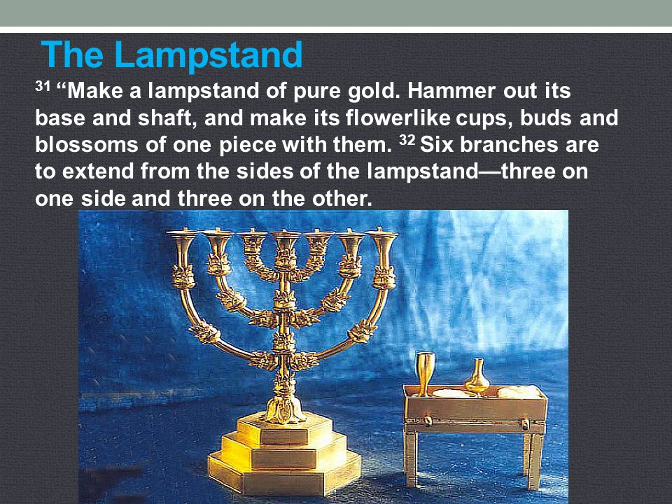 "The Lampstand 31 ""Make a lampstand of pure gold. Hammer out its base and shaft, and make its flowerlike cups, buds and blossoms of one piece with them"