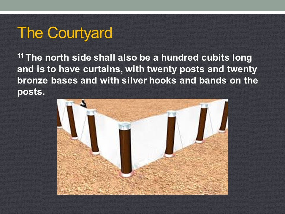 The Courtyard 11 The north side shall also be a hundred cubits long and is to have curtains, with twenty posts and twenty bronze bases and with silver