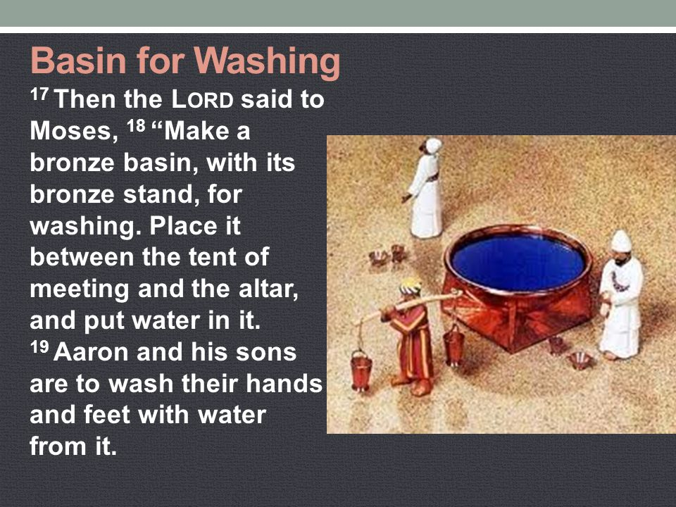 "Basin for Washing 17 Then the L ORD said to Moses, 18 ""Make a bronze basin, with its bronze stand, for washing. Place it between the tent of meeting a"