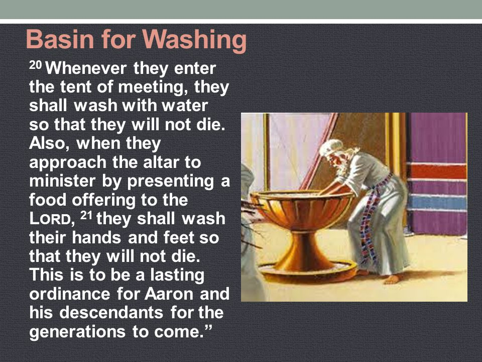 Basin for Washing 20 Whenever they enter the tent of meeting, they shall wash with water so that they will not die. Also, when they approach the altar