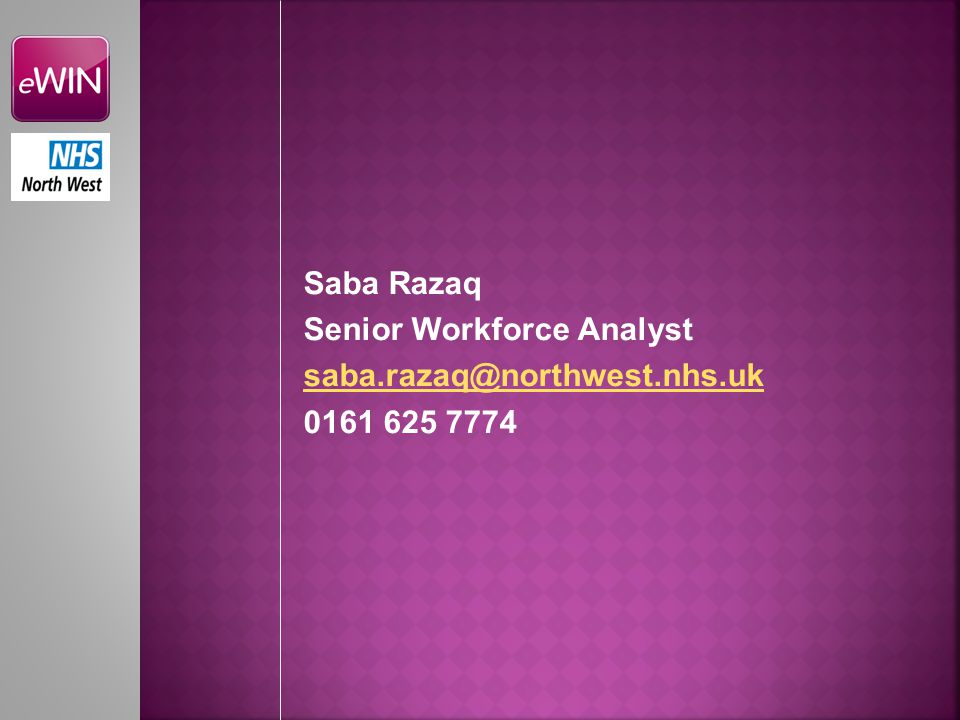 Saba Razaq Senior Workforce Analyst saba.razaq@northwest.nhs.uk 0161 625 7774