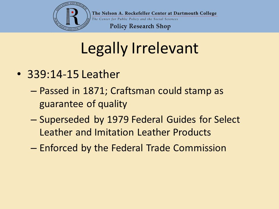 Policy Research Shop Legally Irrelevant 339:14-15 Leather – Passed in 1871; Craftsman could stamp as guarantee of quality – Superseded by 1979 Federal