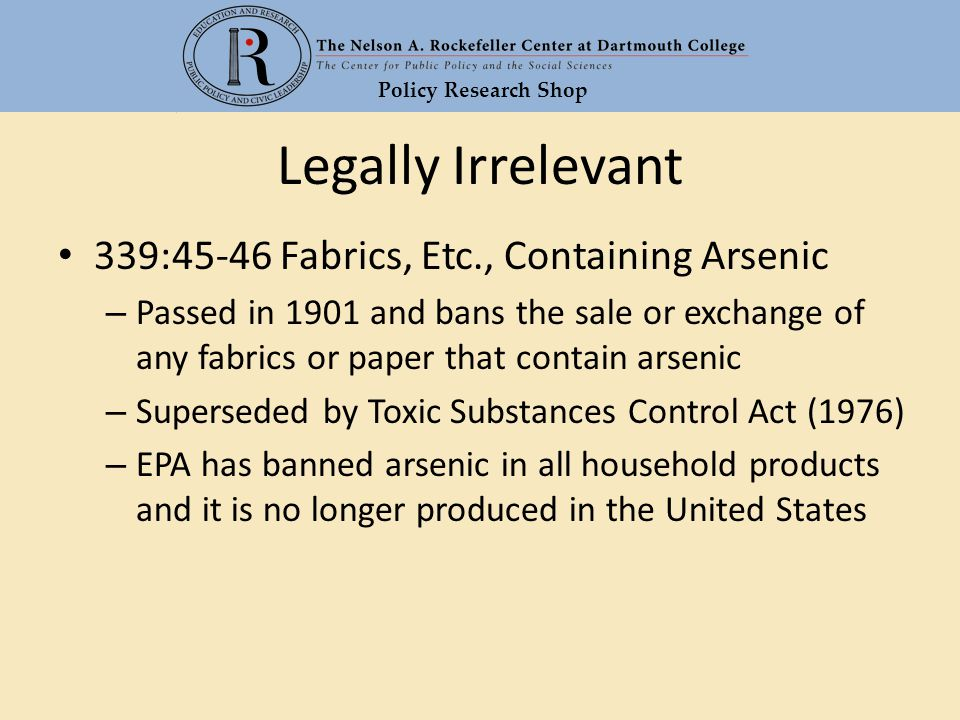 Policy Research Shop Legally Irrelevant 339:45-46 Fabrics, Etc., Containing Arsenic – Passed in 1901 and bans the sale or exchange of any fabrics or p