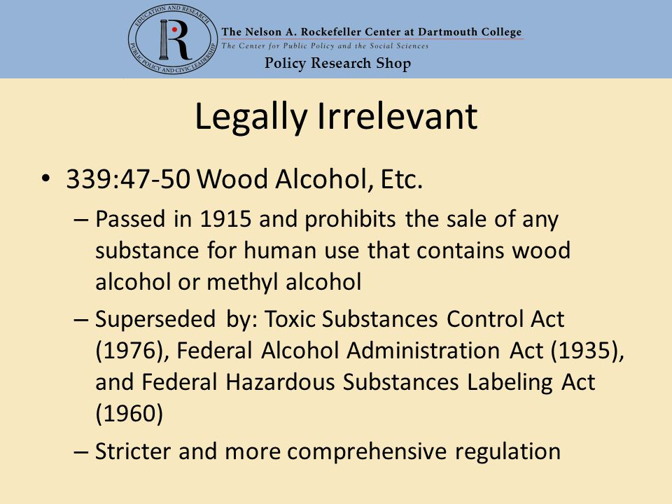 Policy Research Shop Legally Irrelevant 339:47-50 Wood Alcohol, Etc. – Passed in 1915 and prohibits the sale of any substance for human use that conta