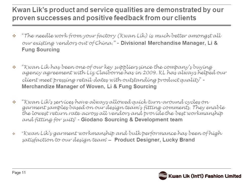 Page 11 Kwan Lik's product and service qualities are demonstrated by our proven successes and positive feedback from our clients  The needle work from your factory (Kwan Lik) is much better amongst all our existing vendors out of China. - Divisional Merchandise Manager, Li & Fung Sourcing  Kwan Lik has been one of our key suppliers since the company's buying agency agreement with Liz Claiborne has in 2009.