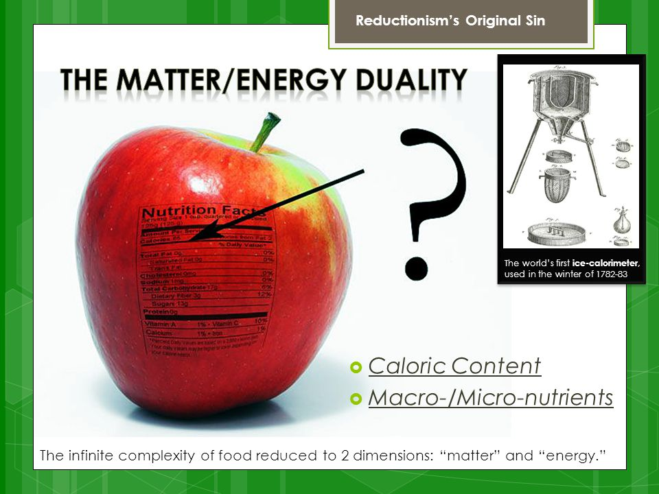  Caloric Content  Macro-/Micro-nutrients The infinite complexity of food reduced to 2 dimensions: matter and energy. Reductionism's Original Sin The world's first ice-calorimeter, used in the winter of 1782-83