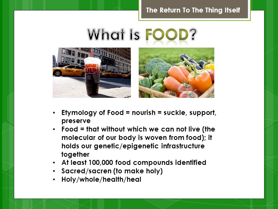 The Return To The Thing Itself Etymology of Food = nourish = suckle, support, preserve Food = that without which we can not live (the molecular of our body is woven from food); it holds our genetic/epigenetic infrastructure together At least 100,000 food compounds identified Sacred/sacren (to make holy) Holy/whole/health/heal