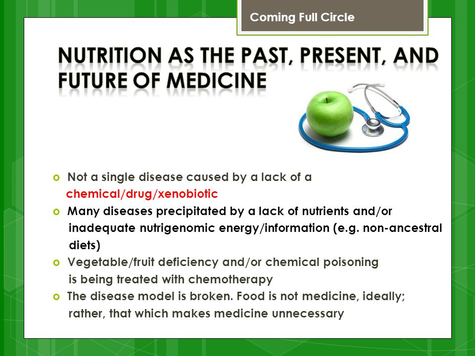  Not a single disease caused by a lack of a chemical/drug/xenobiotic  Many diseases precipitated by a lack of nutrients and/or inadequate nutrigenomic energy/information (e.g.