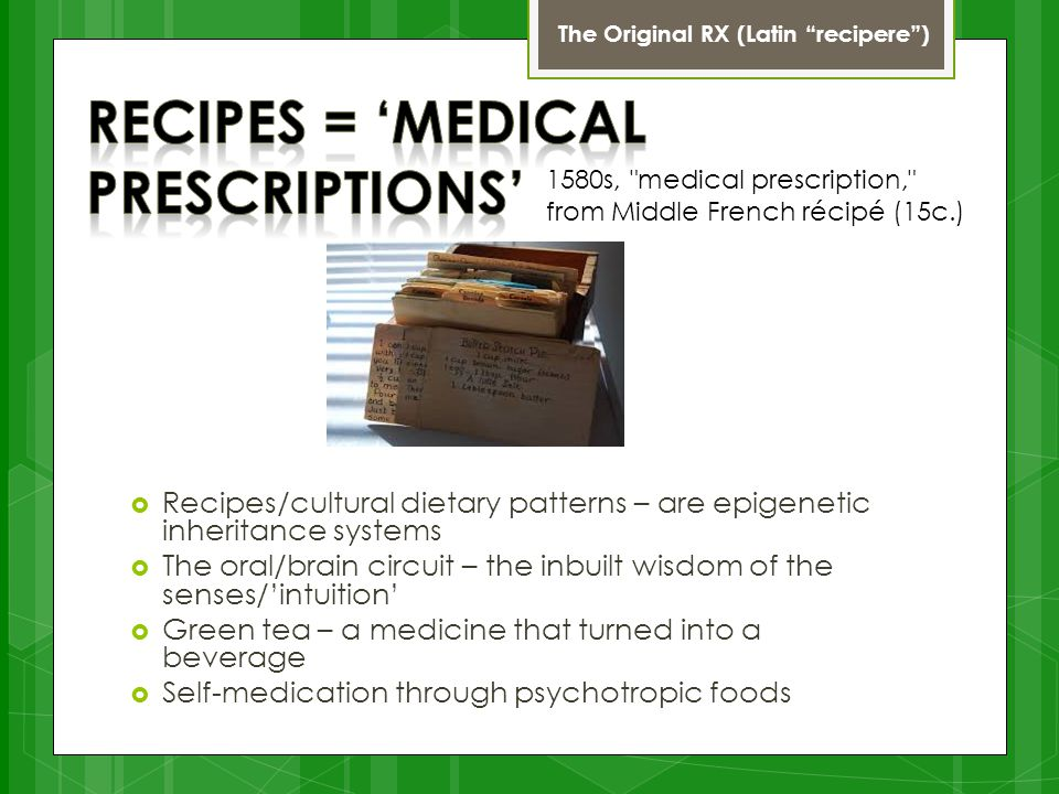 The Original RX (Latin recipere )  Recipes/cultural dietary patterns – are epigenetic inheritance systems  The oral/brain circuit – the inbuilt wisdom of the senses/'intuition'  Green tea – a medicine that turned into a beverage  Self-medication through psychotropic foods 1580s, medical prescription, from Middle French récipé (15c.)