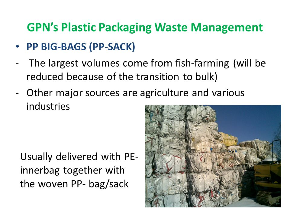 GPN's Plastic Packaging Waste Management PP BIG-BAGS (PP-SACK) - The largest volumes come from fish-farming (will be reduced because of the transition to bulk) -Other major sources are agriculture and various industries Usually delivered with PE- innerbag together with the woven PP- bag/sack