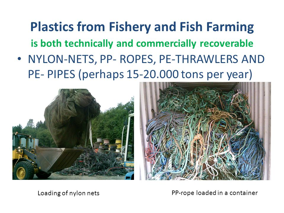 Plastics from Fishery and Fish Farming NYLON-NETS, PP- ROPES, PE-THRAWLERS AND PE- PIPES (perhaps 15-20.000 tons per year) Loading of nylon nets PP-rope loaded in a container is both technically and commercially recoverable