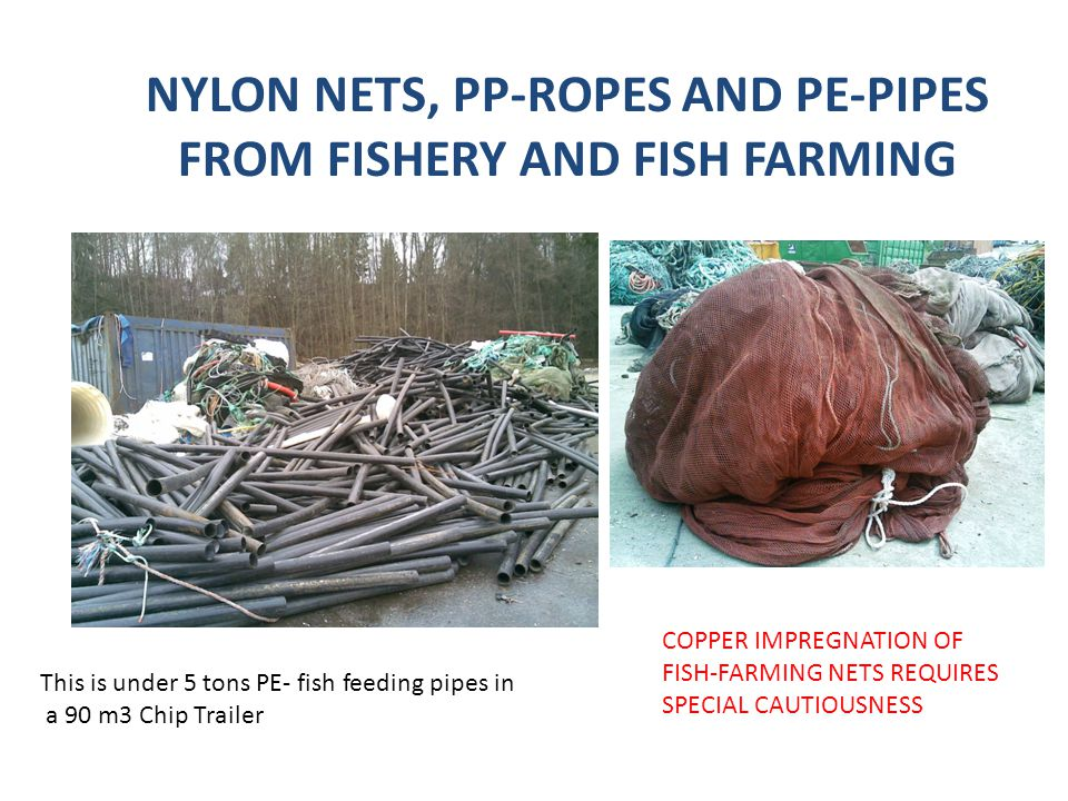 This is under 5 tons PE- fish feeding pipes in a 90 m3 Chip Trailer COPPER IMPREGNATION OF FISH-FARMING NETS REQUIRES SPECIAL CAUTIOUSNESS NYLON NETS, PP-ROPES AND PE-PIPES FROM FISHERY AND FISH FARMING