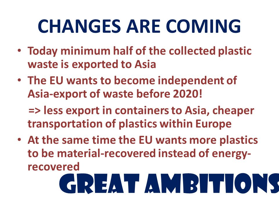 CHANGES ARE COMING Today minimum half of the collected plastic waste is exported to Asia The EU wants to become independent of Asia-export of waste before 2020.