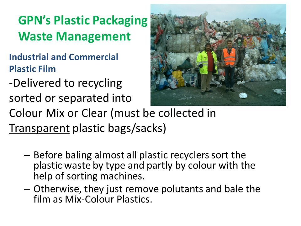 GPN's Plastic Packaging Waste Management Industrial and Commercial Plastic Film -Delivered to recycling sorted or separated into Colour Mix or Clear (must be collected in Transparent plastic bags/sacks) – Before baling almost all plastic recyclers sort the plastic waste by type and partly by colour with the help of sorting machines.