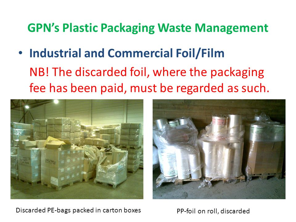 GPN's Plastic Packaging Waste Management Industrial/Commercial Hard Plastics -Various bottles, cans, barrels -Various commercial trays/boards - As a rule, delivered to recycling together with other waste, very much of which ends up as residual waste.
