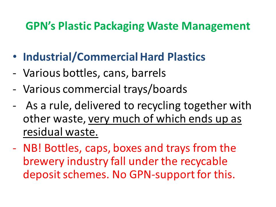 GPN's Plastic Packaging Waste Management Industrial/Commercial EPS (Polystyrene) -Recovered mainly from Fish Processing -Comes also from Commerce (packaging of technical products) – great potential.