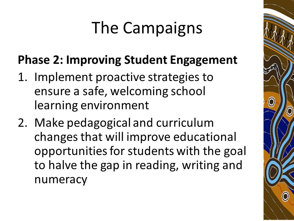 The Campaigns Phase 2: Improving Student Engagement 1.Implement proactive strategies to ensure a safe, welcoming school learning environment 2.Make pedagogical and curriculum changes that will improve educational opportunities for students with the goal to halve the gap in reading, writing and numeracy
