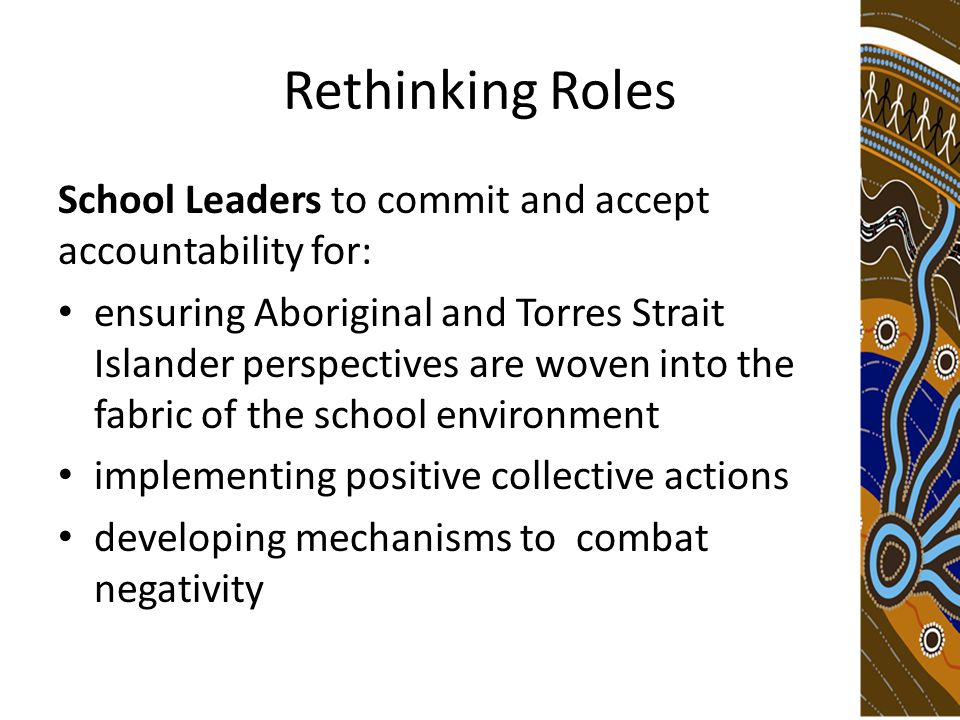 Rethinking Roles School Leaders to commit and accept accountability for: ensuring Aboriginal and Torres Strait Islander perspectives are woven into the fabric of the school environment implementing positive collective actions developing mechanisms to combat negativity