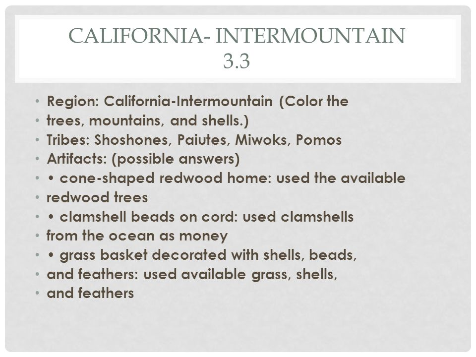 CALIFORNIA- INTERMOUNTAIN 3.3 Region: California-Intermountain (Color the trees, mountains, and shells.) Tribes: Shoshones, Paiutes, Miwoks, Pomos Artifacts: (possible answers) cone-shaped redwood home: used the available redwood trees clamshell beads on cord: used clamshells from the ocean as money grass basket decorated with shells, beads, and feathers: used available grass, shells, and feathers