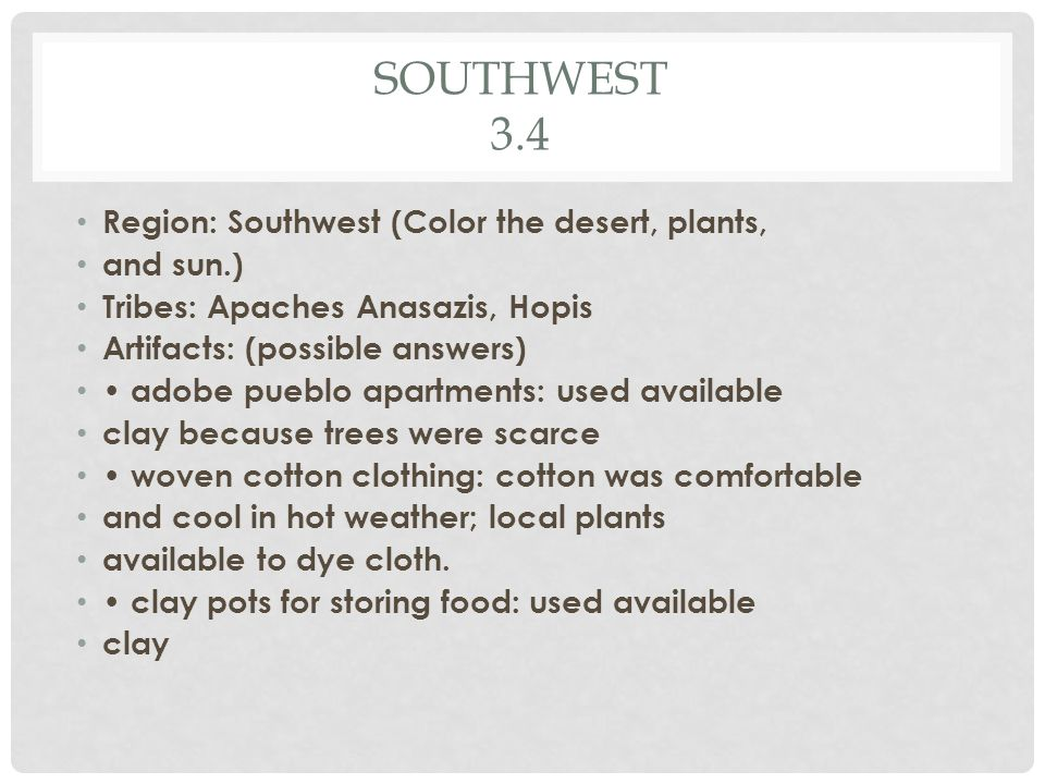 SOUTHWEST 3.4 Region: Southwest (Color the desert, plants, and sun.) Tribes: Apaches Anasazis, Hopis Artifacts: (possible answers) adobe pueblo apartments: used available clay because trees were scarce woven cotton clothing: cotton was comfortable and cool in hot weather; local plants available to dye cloth.