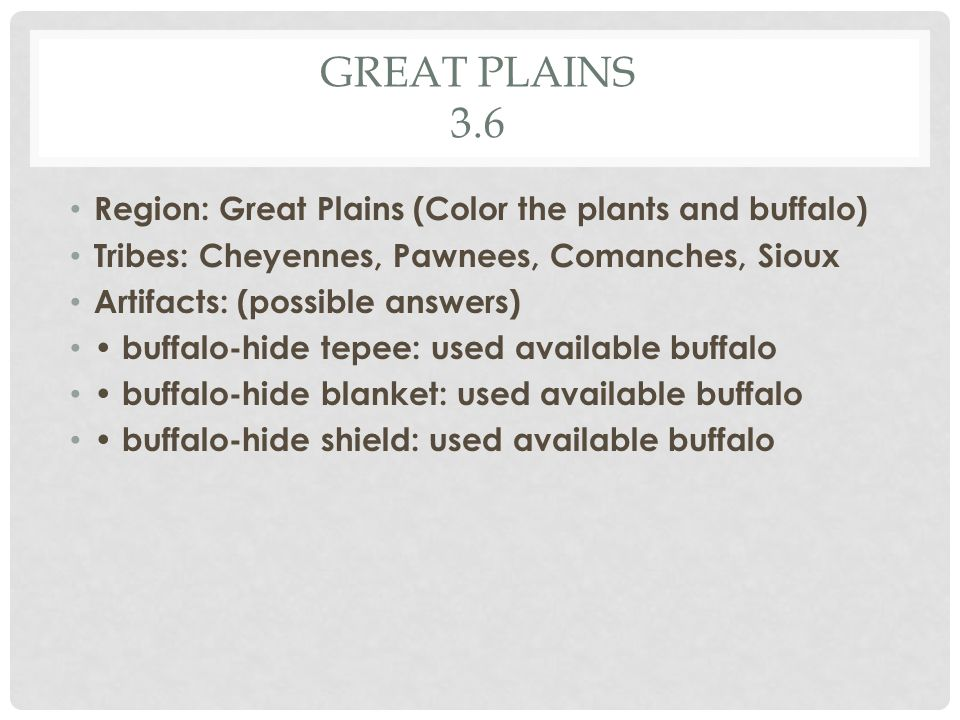 GREAT PLAINS 3.6 Region: Great Plains (Color the plants and buffalo) Tribes: Cheyennes, Pawnees, Comanches, Sioux Artifacts: (possible answers) buffalo-hide tepee: used available buffalo buffalo-hide blanket: used available buffalo buffalo-hide shield: used available buffalo