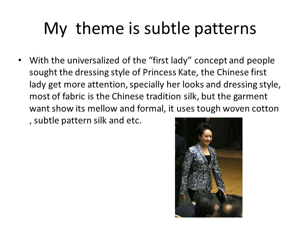 My theme is subtle patterns With the universalized of the first lady concept and people sought the dressing style of Princess Kate, the Chinese first lady get more attention, specially her looks and dressing style, most of fabric is the Chinese tradition silk, but the garment want show its mellow and formal, it uses tough woven cotton, subtle pattern silk and etc.