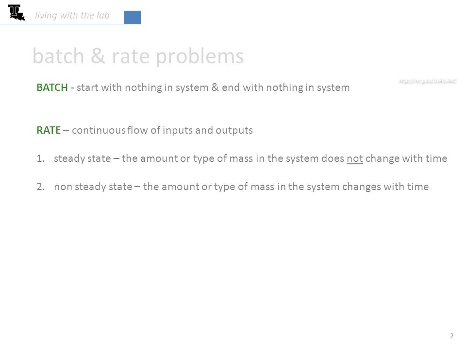 batch & rate problems 2 living with the lab BATCH - start with nothing in system & end with nothing in system RATE – continuous flow of inputs and outputs 1.steady state – the amount or type of mass in the system does not change with time 2.non steady state – the amount or type of mass in the system changes with time http://mrg.bz/UWUXAC